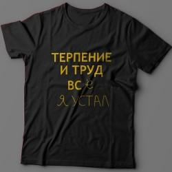 """Прикольная футболка с надписью """"Терпение и труд всё я устал"""""""