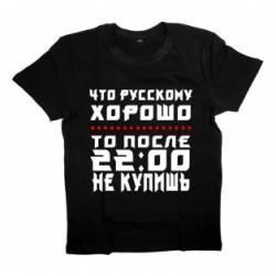 """Футболка с надписью """"Что Русскому ХОРОШО...то после 22:00 НЕ КУПИШЬ"""""""
